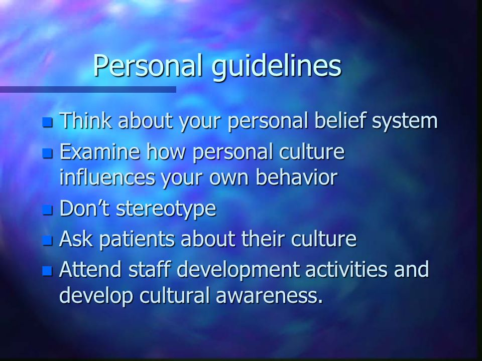 Personal guidelines n Think about your personal belief system n Examine how personal culture influences your own behavior n Don't stereotype n Ask patients about their culture n Attend staff development activities and develop cultural awareness.