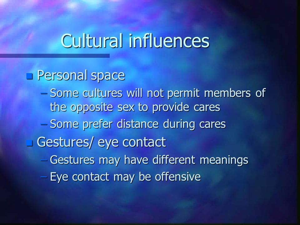 Cultural influences n Personal space –Some cultures will not permit members of the opposite sex to provide cares –Some prefer distance during cares n Gestures/ eye contact –Gestures may have different meanings –Eye contact may be offensive
