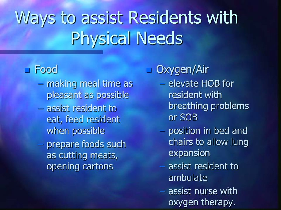 Meeting Resident Physical needs n Water: –Offer fluids frequently –keep water containers within reach –Keep water fresh, other liquids at correct temperatures.