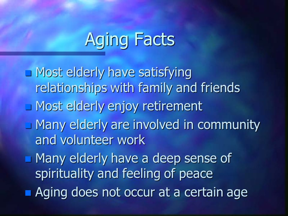 Aging Facts n Most elderly have satisfying relationships with family and friends n Most elderly enjoy retirement n Many elderly are involved in community and volunteer work n Many elderly have a deep sense of spirituality and feeling of peace n Aging does not occur at a certain age