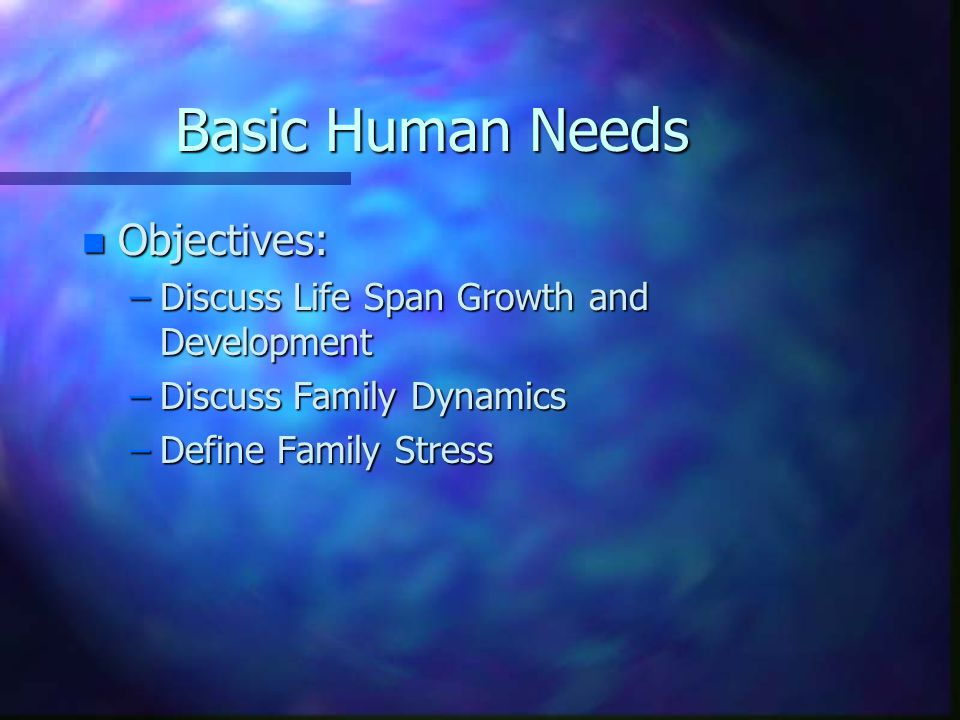 n Objectives: –Discuss Life Span Growth and Development –Discuss Family Dynamics –Define Family Stress