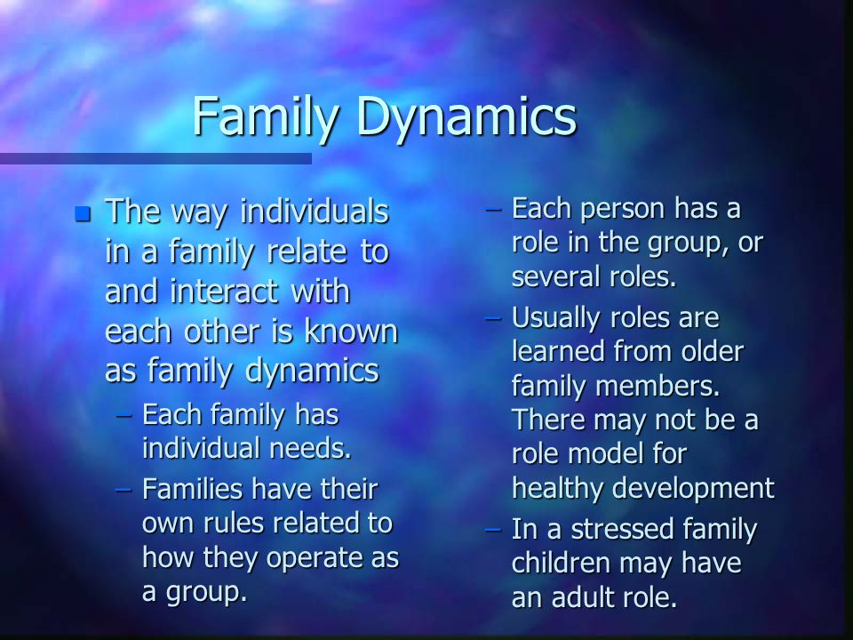 Family Dynamics n The way individuals in a family relate to and interact with each other is known as family dynamics –Each family has individual needs.