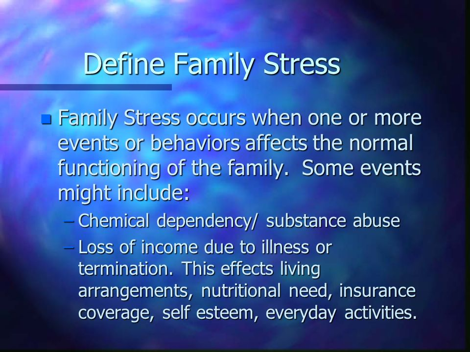 Define Family Stress n Family Stress occurs when one or more events or behaviors affects the normal functioning of the family.