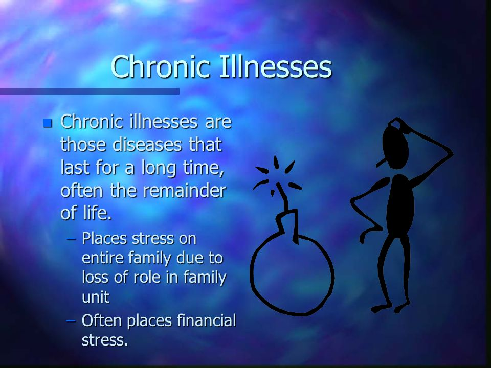 Chronic Illnesses n Chronic illnesses are those diseases that last for a long time, often the remainder of life.