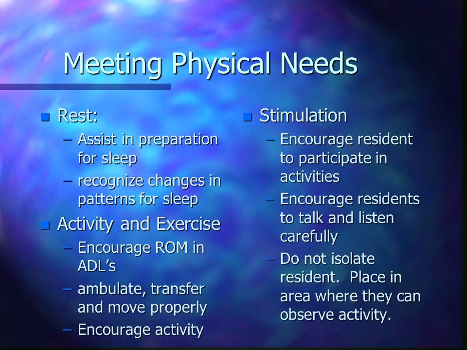 Meeting Physical Needs n Rest: –Assist in preparation for sleep –recognize changes in patterns for sleep n Activity and Exercise –Encourage ROM in ADL's –ambulate, transfer and move properly –Encourage activity n Stimulation –Encourage resident to participate in activities –Encourage residents to talk and listen carefully –Do not isolate resident.