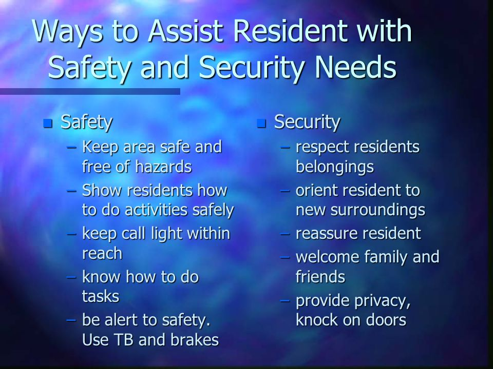 Ways to Assist Love and Belonging Needs n Caring about someone –listen to resident, encourage talk of past –show interest in residents family –encourage contact with other residents –read social histories in resident charts –some residents may have significant others who are not family members –take time with resident, pay attention