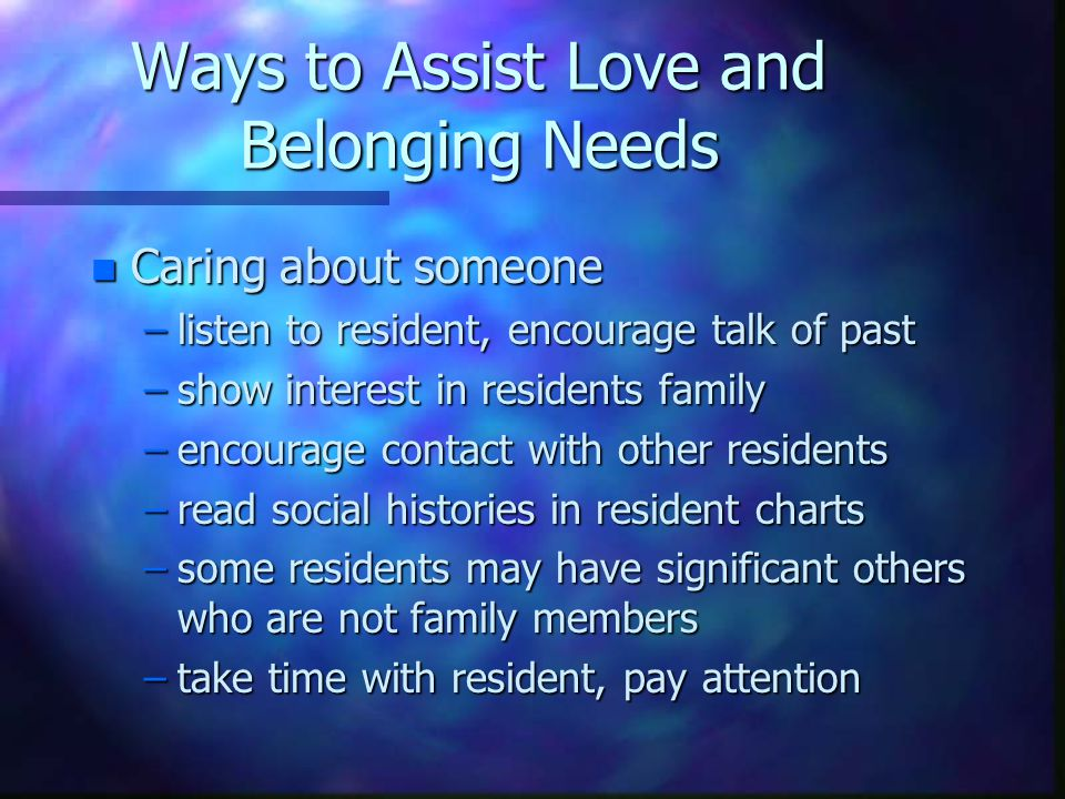 Love and Belonging Needs n Being cared about –Show interest in resident –touch residents in a kind and gentle manner –be kind and friendly to visitors –inform family and residents of activities offered –be patient and understanding –treat residents as you would like to be treated