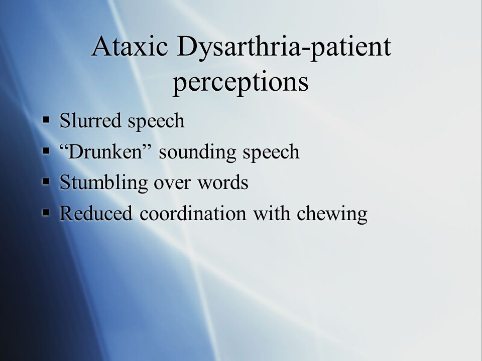 Ataxic Dysarthria-patient perceptions  Slurred speech  Drunken sounding speech  Stumbling over words  Reduced coordination with chewing  Slurred speech  Drunken sounding speech  Stumbling over words  Reduced coordination with chewing