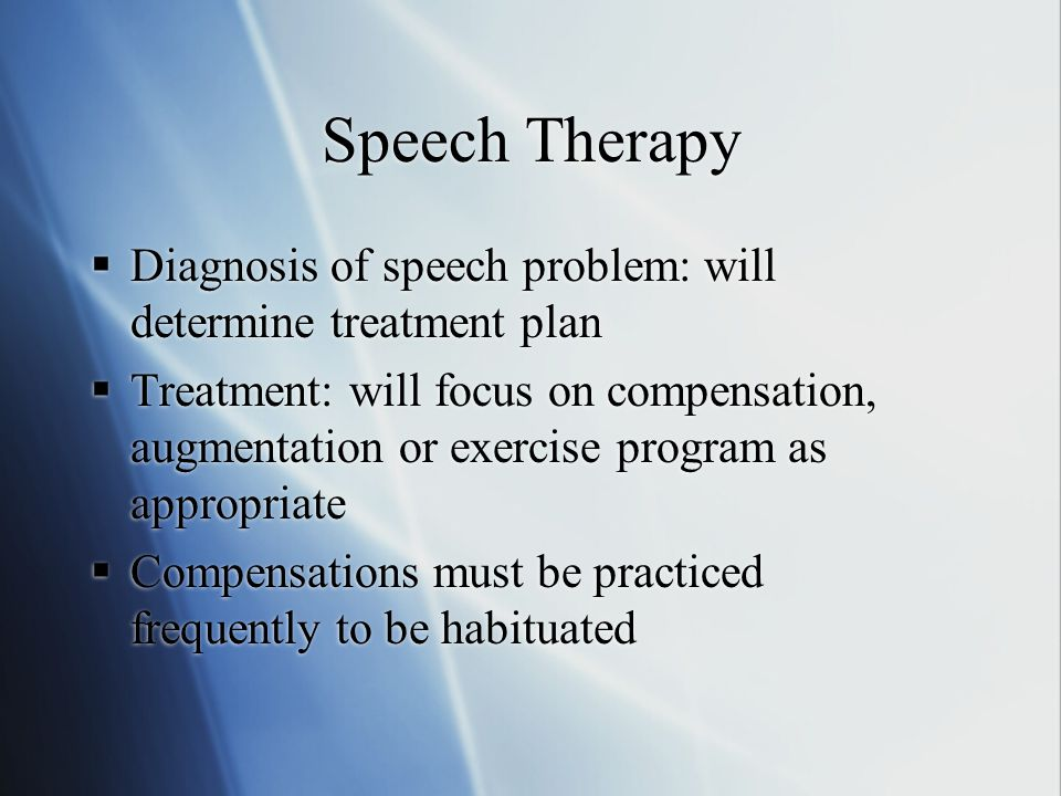 Speech Therapy  Diagnosis of speech problem: will determine treatment plan  Treatment: will focus on compensation, augmentation or exercise program as appropriate  Compensations must be practiced frequently to be habituated  Diagnosis of speech problem: will determine treatment plan  Treatment: will focus on compensation, augmentation or exercise program as appropriate  Compensations must be practiced frequently to be habituated