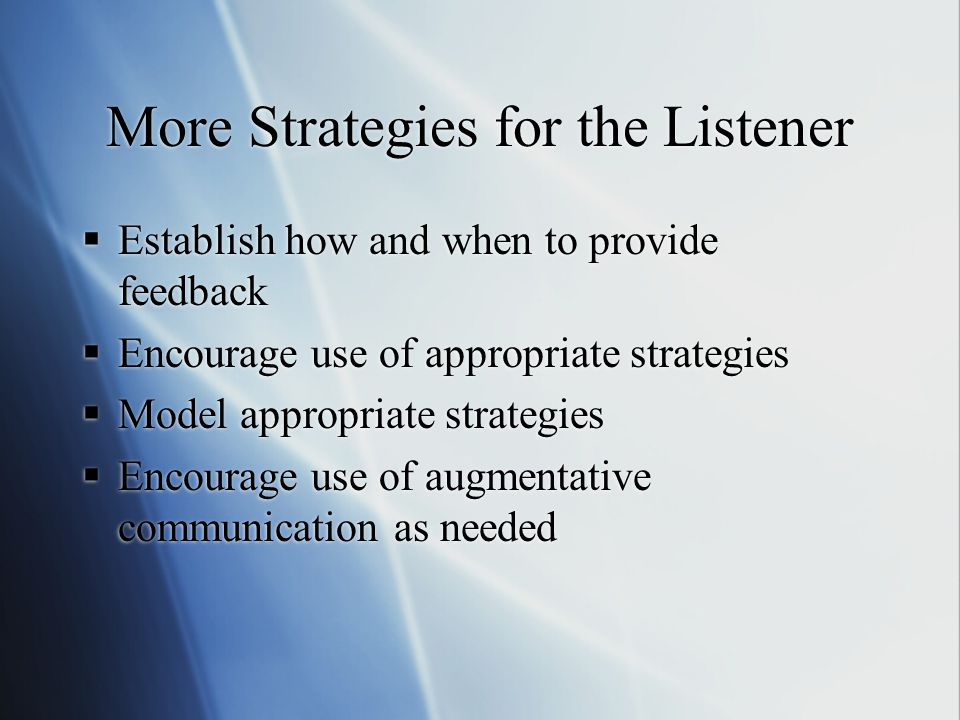 More Strategies for the Listener  Establish how and when to provide feedback  Encourage use of appropriate strategies  Model appropriate strategies  Encourage use of augmentative communication as needed  Establish how and when to provide feedback  Encourage use of appropriate strategies  Model appropriate strategies  Encourage use of augmentative communication as needed