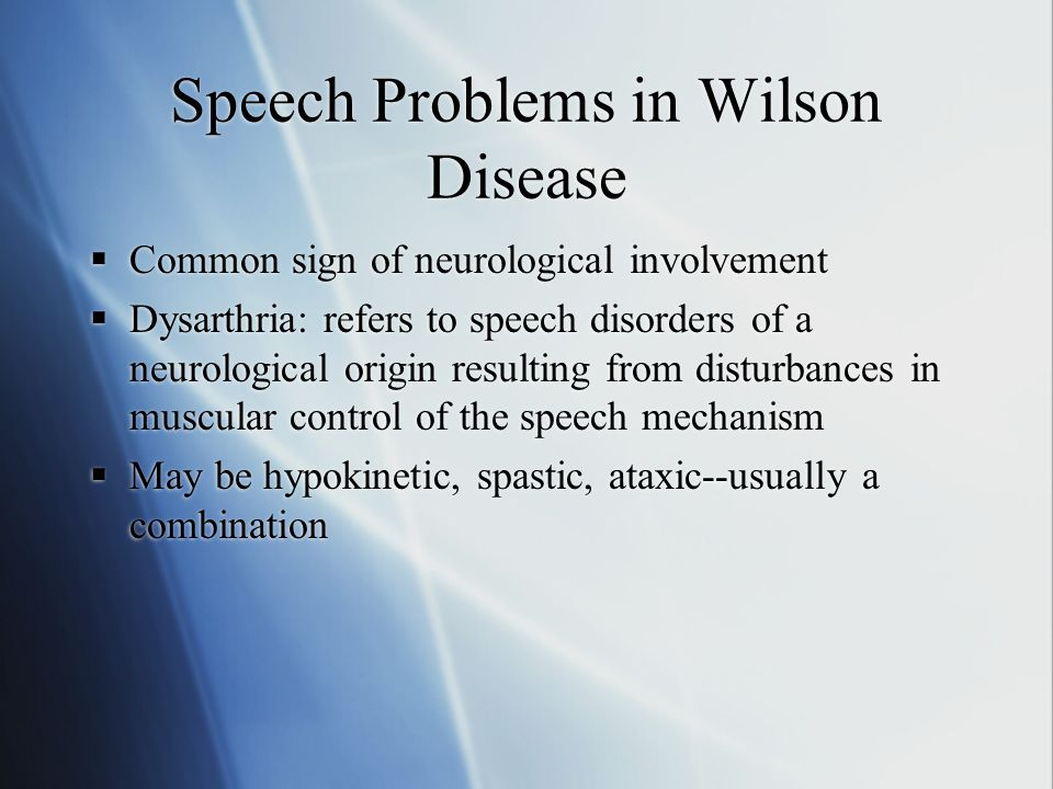 Speech Problems in Wilson Disease  Common sign of neurological involvement  Dysarthria: refers to speech disorders of a neurological origin resulting from disturbances in muscular control of the speech mechanism  May be hypokinetic, spastic, ataxic--usually a combination  Common sign of neurological involvement  Dysarthria: refers to speech disorders of a neurological origin resulting from disturbances in muscular control of the speech mechanism  May be hypokinetic, spastic, ataxic--usually a combination