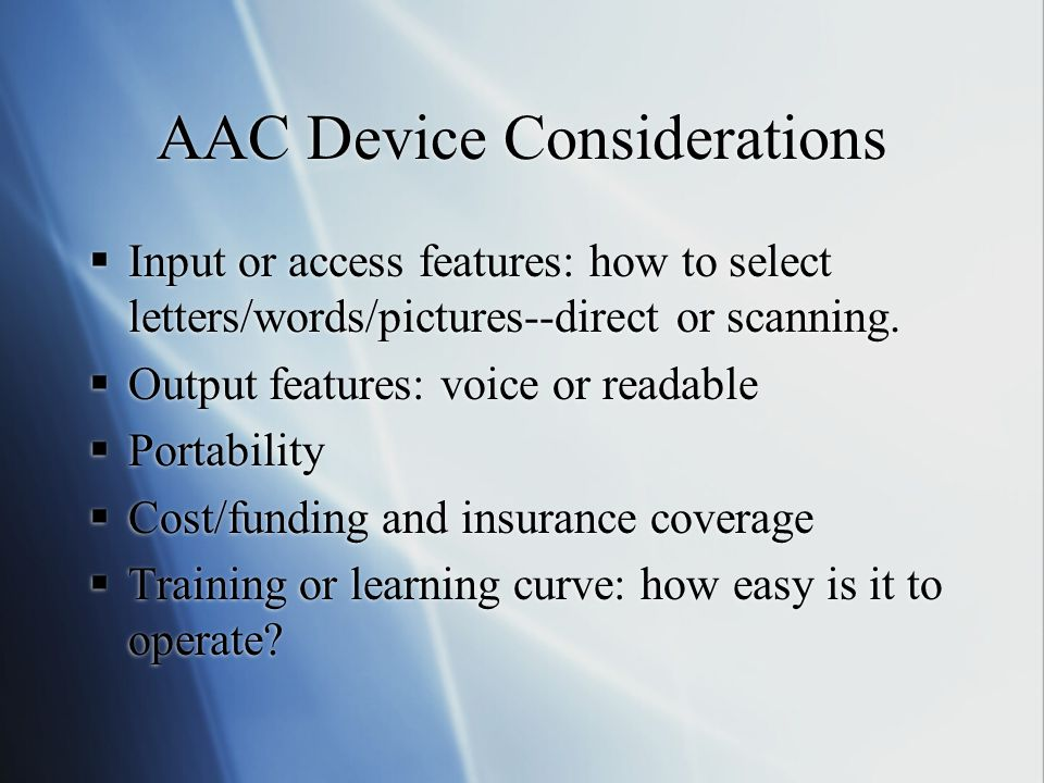 AAC Device Considerations  Input or access features: how to select letters/words/pictures--direct or scanning.