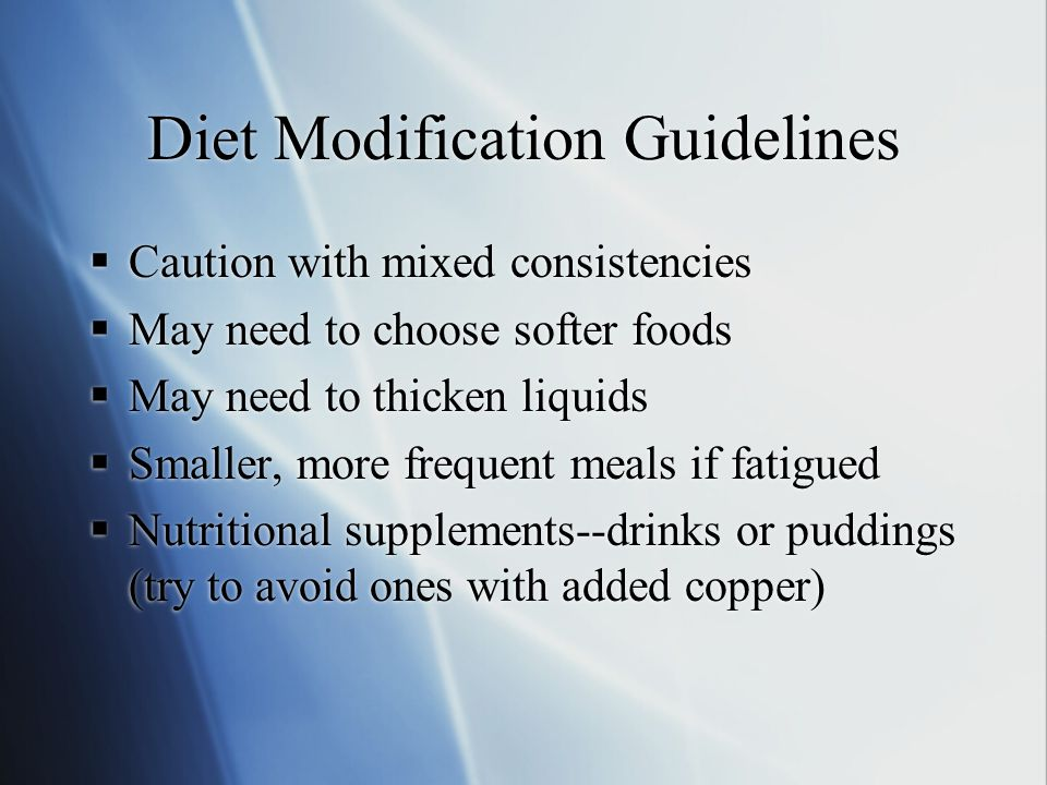 Diet Modification Guidelines  Caution with mixed consistencies  May need to choose softer foods  May need to thicken liquids  Smaller, more frequent meals if fatigued  Nutritional supplements--drinks or puddings (try to avoid ones with added copper)  Caution with mixed consistencies  May need to choose softer foods  May need to thicken liquids  Smaller, more frequent meals if fatigued  Nutritional supplements--drinks or puddings (try to avoid ones with added copper)