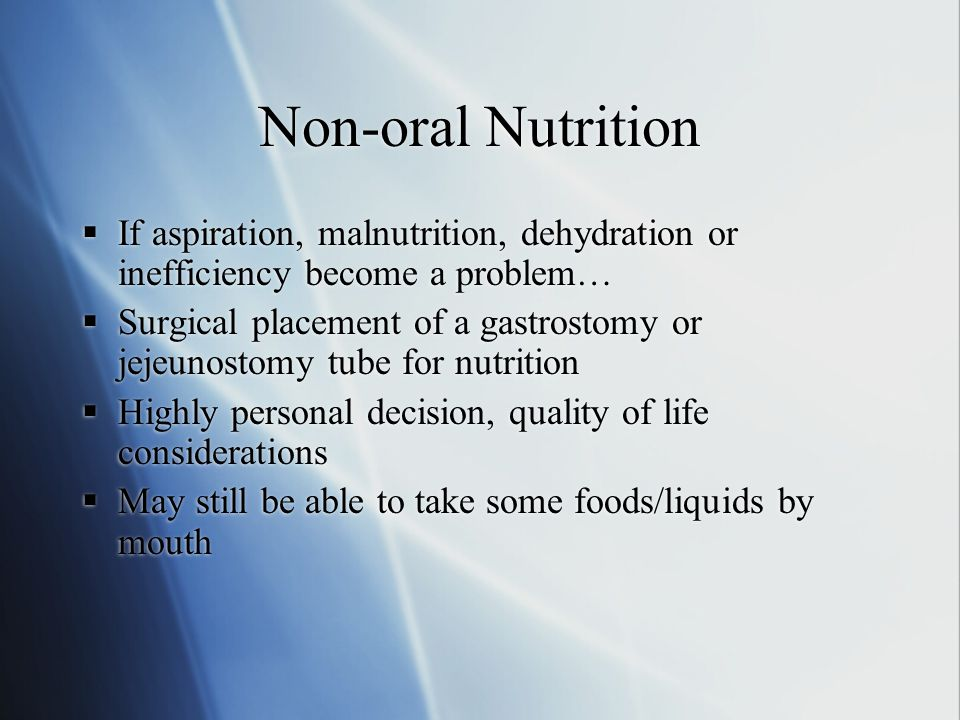 Non-oral Nutrition  If aspiration, malnutrition, dehydration or inefficiency become a problem…  Surgical placement of a gastrostomy or jejeunostomy tube for nutrition  Highly personal decision, quality of life considerations  May still be able to take some foods/liquids by mouth  If aspiration, malnutrition, dehydration or inefficiency become a problem…  Surgical placement of a gastrostomy or jejeunostomy tube for nutrition  Highly personal decision, quality of life considerations  May still be able to take some foods/liquids by mouth