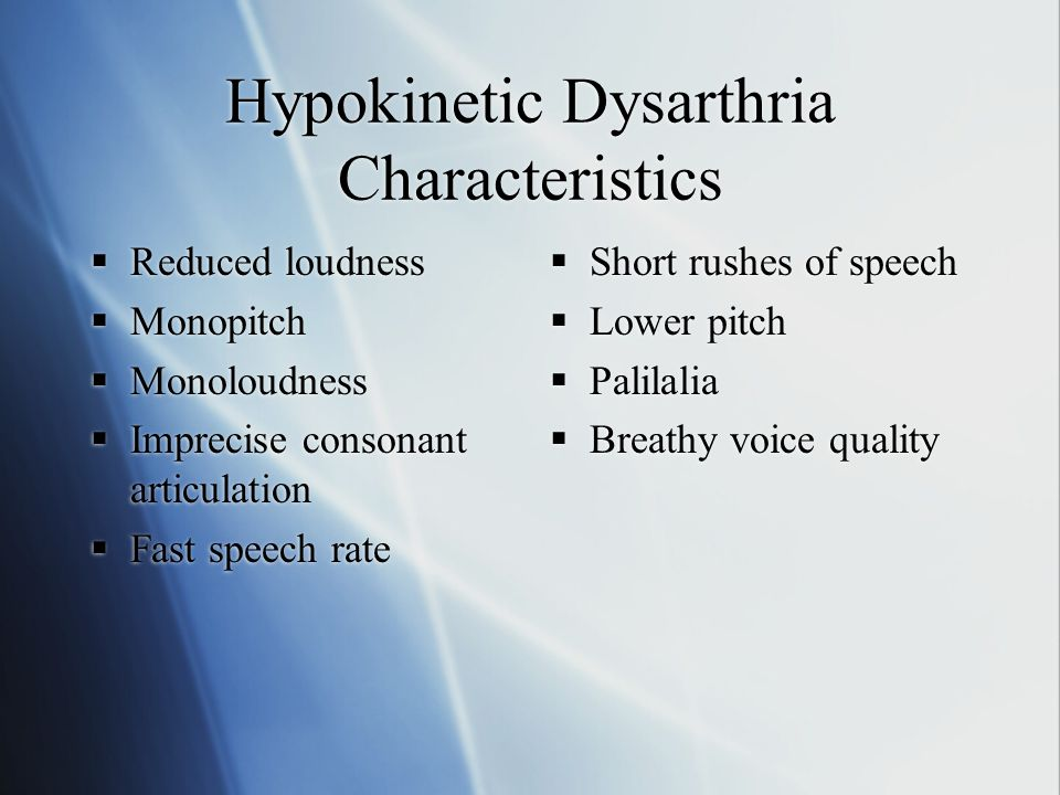 Hypokinetic Dysarthria Characteristics  Reduced loudness  Monopitch  Monoloudness  Imprecise consonant articulation  Fast speech rate  Reduced loudness  Monopitch  Monoloudness  Imprecise consonant articulation  Fast speech rate  Short rushes of speech  Lower pitch  Palilalia  Breathy voice quality