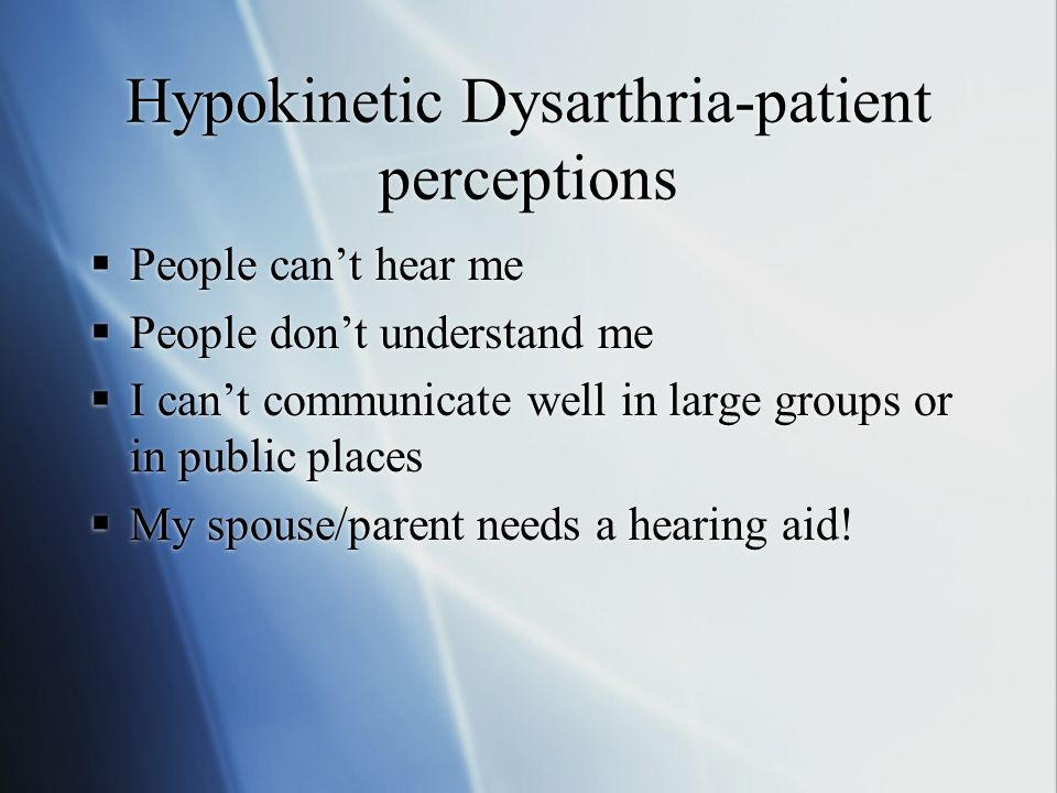 Hypokinetic Dysarthria-patient perceptions  People can't hear me  People don't understand me  I can't communicate well in large groups or in public places  My spouse/parent needs a hearing aid.