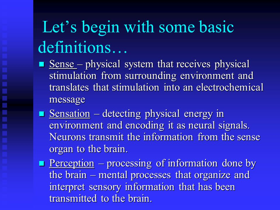 Let's begin with some basic definitions… Sense – physical system that receives physical stimulation from surrounding environment and translates that stimulation into an electrochemical message Sense – physical system that receives physical stimulation from surrounding environment and translates that stimulation into an electrochemical message Sensation – detecting physical energy in environment and encoding it as neural signals.