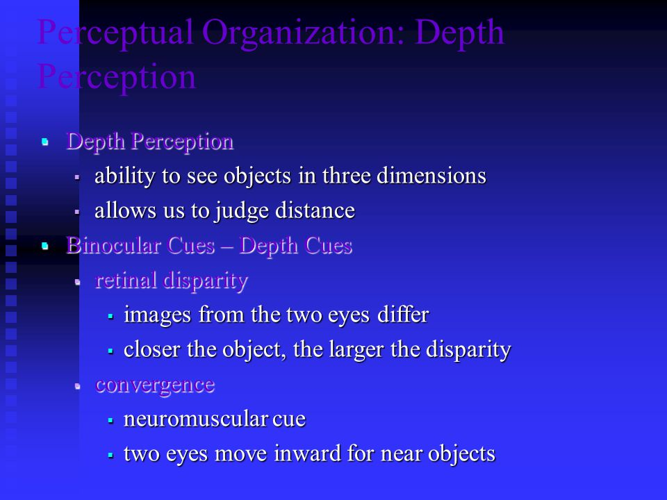 Perceptual Organization: Depth Perception  Depth Perception  ability to see objects in three dimensions  allows us to judge distance  Binocular Cues – Depth Cues  retinal disparity  images from the two eyes differ  closer the object, the larger the disparity  convergence  neuromuscular cue  two eyes move inward for near objects