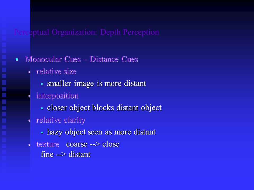 Perceptual Organization: Depth Perception  Monocular Cues – Distance Cues  relative size  smaller image is more distant  interposition  closer object blocks distant object  relative clarity  hazy object seen as more distant  texture coarse --> close fine --> distant