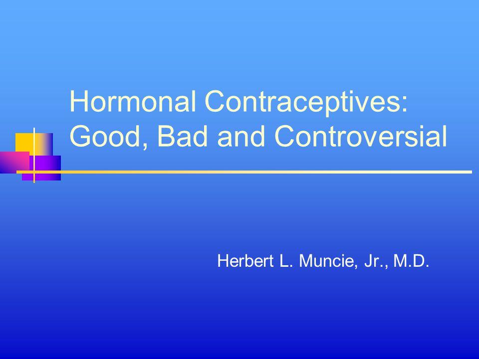 Hormonal Contraceptives: Good, Bad and Controversial Herbert L. Muncie, Jr., M.D.