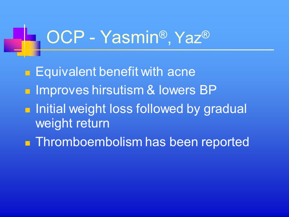 OCP - Yasmin ®, Yaz ® Equivalent benefit with acne Improves hirsutism & lowers BP Initial weight loss followed by gradual weight return Thromboembolism has been reported