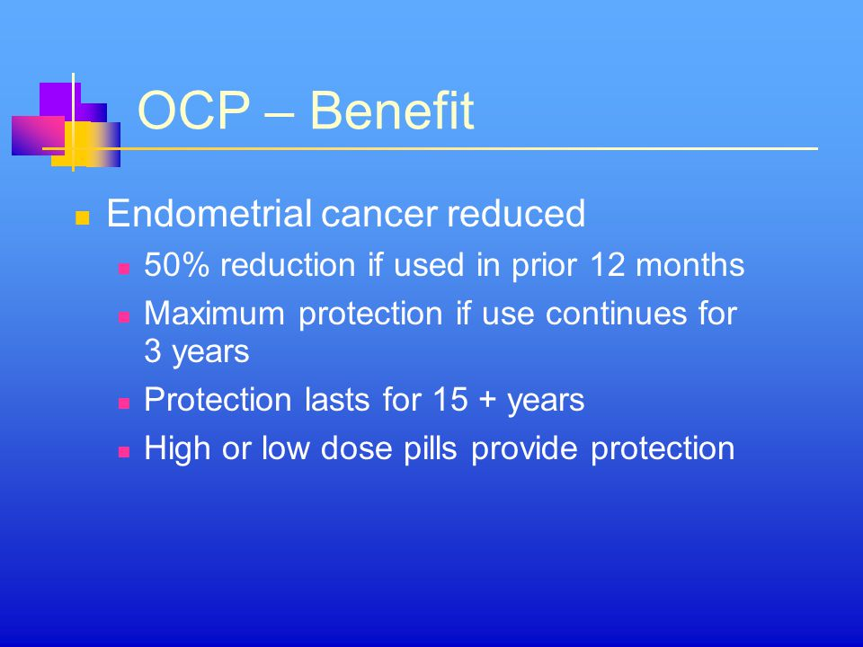 OCP – Benefit Endometrial cancer reduced 50% reduction if used in prior 12 months Maximum protection if use continues for 3 years Protection lasts for 15 + years High or low dose pills provide protection