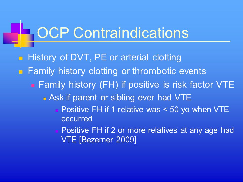 OCP Contraindications History of DVT, PE or arterial clotting Family history clotting or thrombotic events Family history (FH) if positive is risk factor VTE Ask if parent or sibling ever had VTE Positive FH if 1 relative was < 50 yo when VTE occurred Positive FH if 2 or more relatives at any age had VTE [Bezemer 2009]