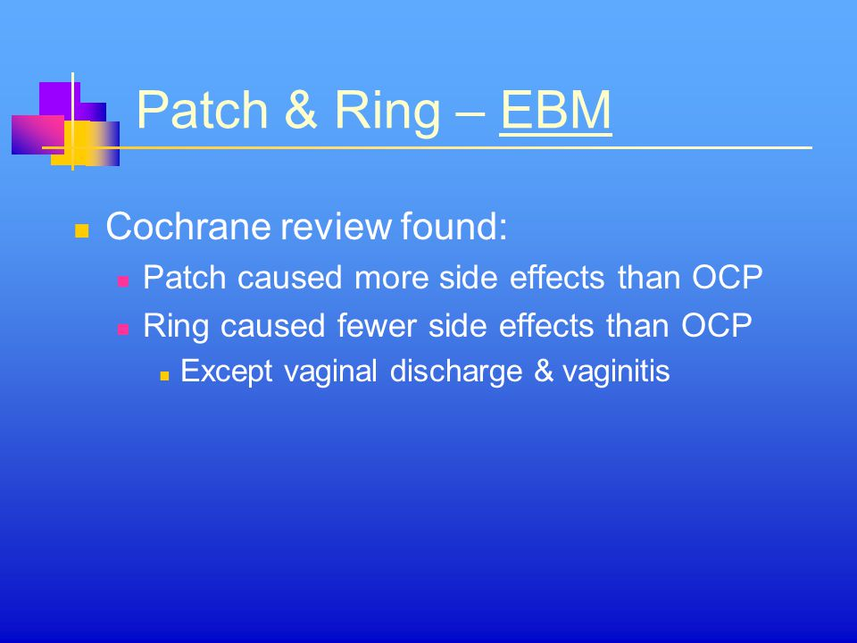 Patch & Ring – EBM Cochrane review found: Patch caused more side effects than OCP Ring caused fewer side effects than OCP Except vaginal discharge & vaginitis