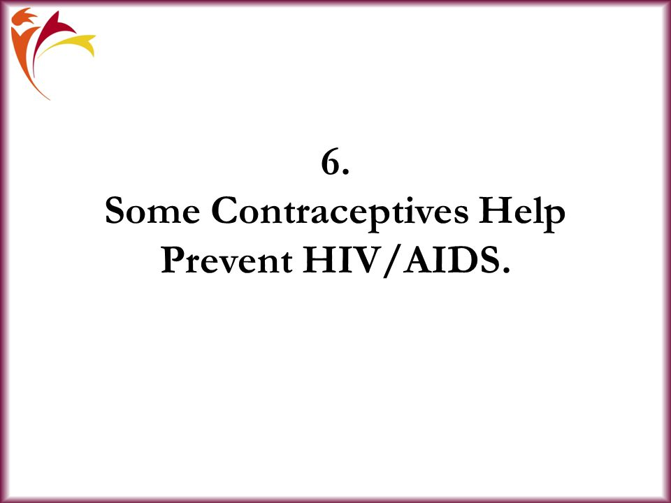 6. Some Contraceptives Help Prevent HIV/AIDS.
