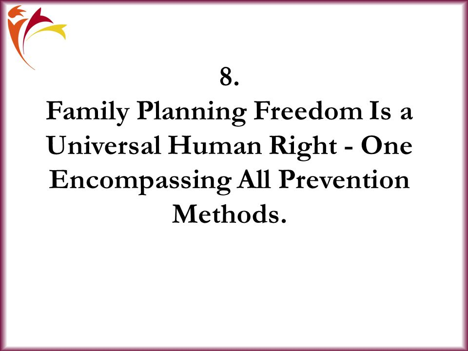 8. Family Planning Freedom Is a Universal Human Right - One Encompassing All Prevention Methods.