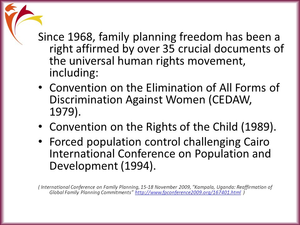 Since 1968, family planning freedom has been a right affirmed by over 35 crucial documents of the universal human rights movement, including: Convention on the Elimination of All Forms of Discrimination Against Women (CEDAW, 1979).