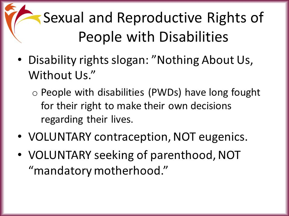 Sexual and Reproductive Rights of People with Disabilities Disability rights slogan: Nothing About Us, Without Us. o People with disabilities (PWDs) have long fought for their right to make their own decisions regarding their lives.