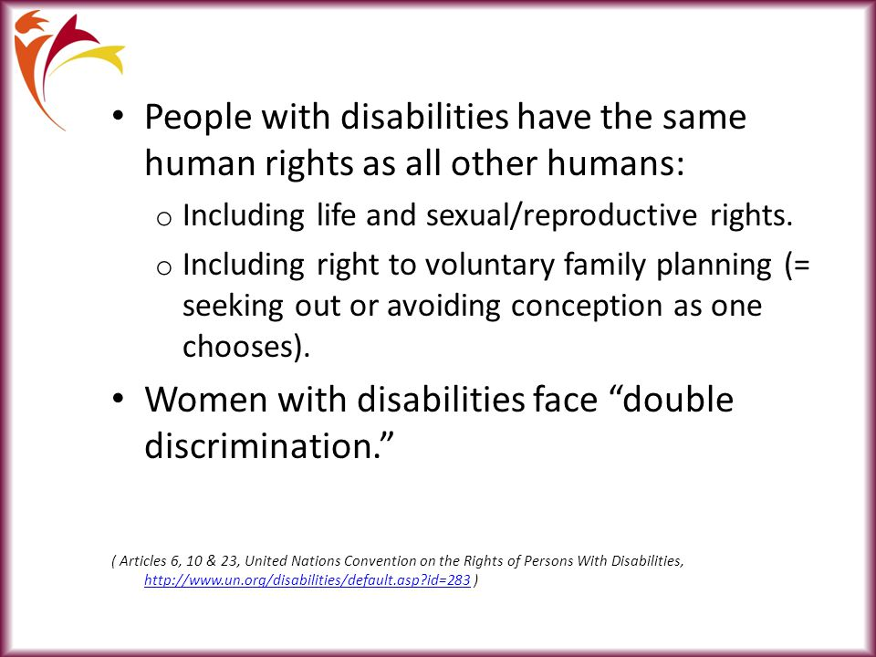People with disabilities have the same human rights as all other humans: o Including life and sexual/reproductive rights.