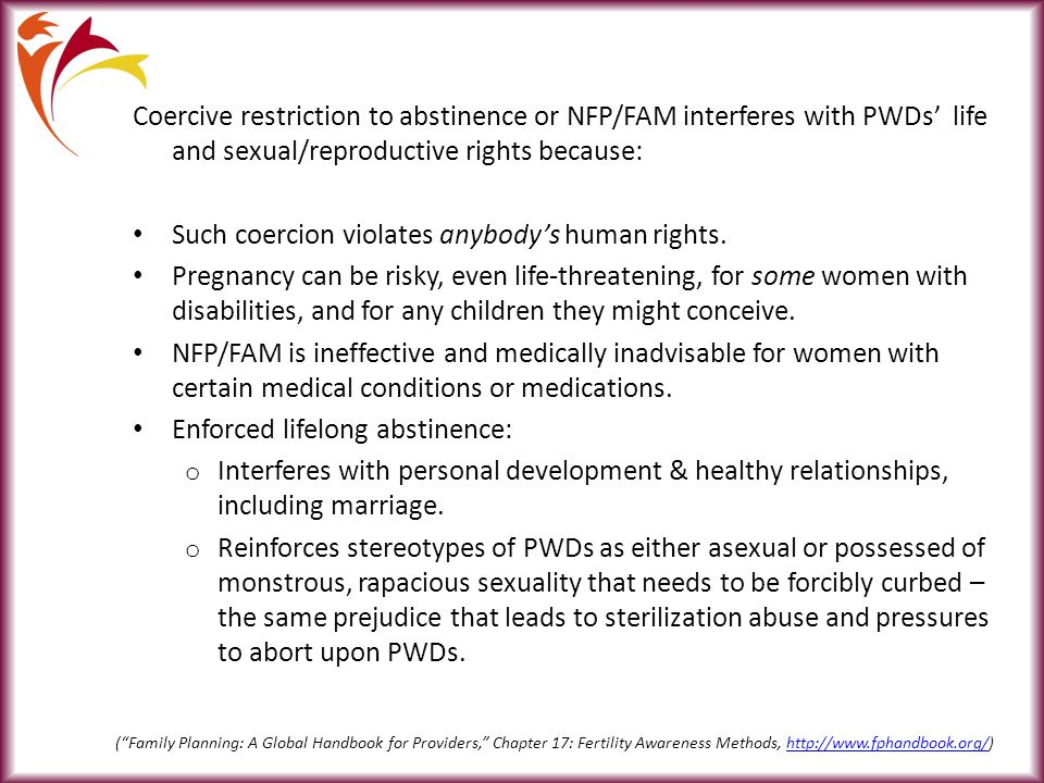 Coercive restriction to abstinence or NFP/FAM interferes with PWDs' life and sexual/reproductive rights because: Such coercion violates anybody's human rights.