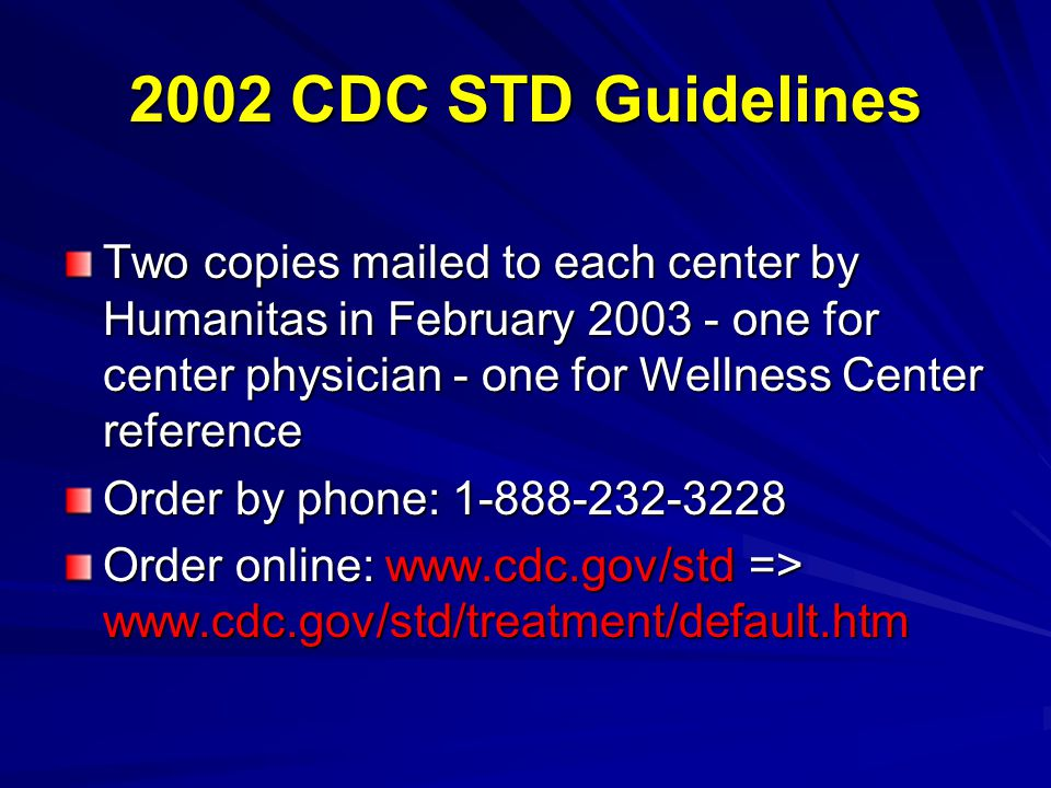 2002 CDC STD Guidelines Two copies mailed to each center by Humanitas in February 2003 - one for center physician - one for Wellness Center reference Order by phone: 1-888-232-3228 Order online: www.cdc.gov/std => www.cdc.gov/std/treatment/default.htm