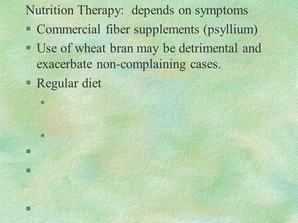 Nutrition Therapy: depends on symptoms §Commercial fiber supplements (psyllium) §Use of wheat bran may be detrimental and exacerbate non-complaining cases.