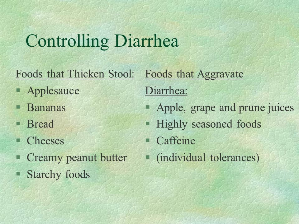 Controlling Diarrhea Foods that Thicken Stool: §Applesauce §Bananas §Bread §Cheeses §Creamy peanut butter §Starchy foods Foods that Aggravate Diarrhea: §Apple, grape and prune juices §Highly seasoned foods §Caffeine §(individual tolerances)