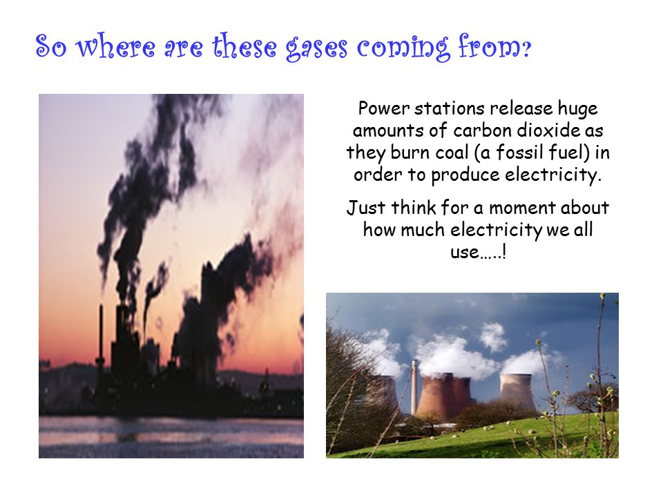 So where are these gases coming from ? Power stations release huge amounts of carbon dioxide as they burn coal (a fossil fuel) in order to produce ele