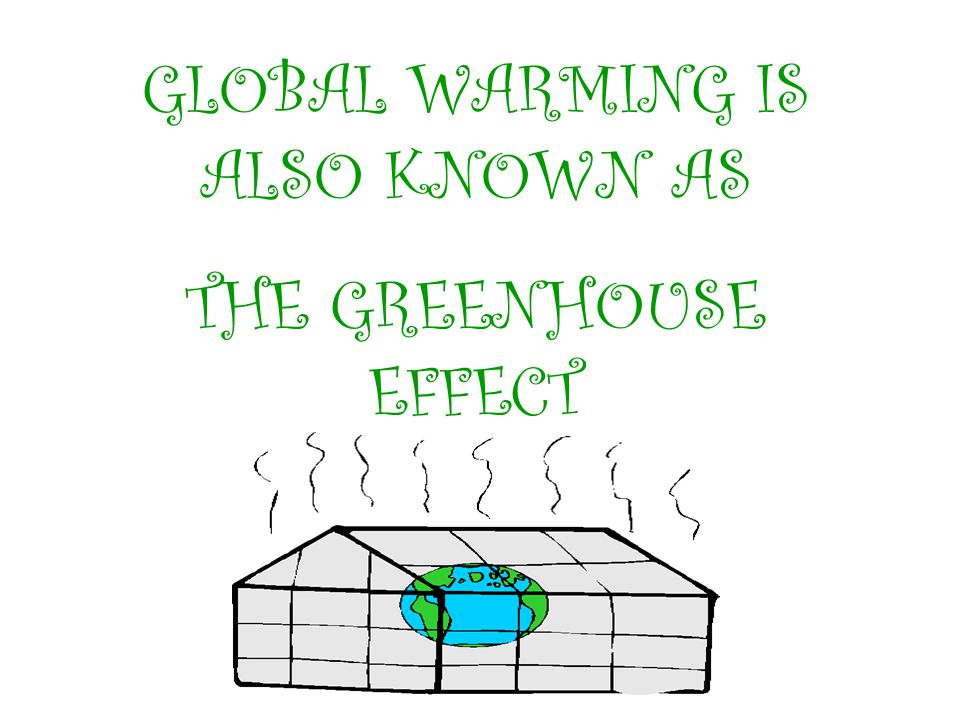GLOBAL WARMING IS ALSO CALLED: THE GREENHOUSE EFFECT.