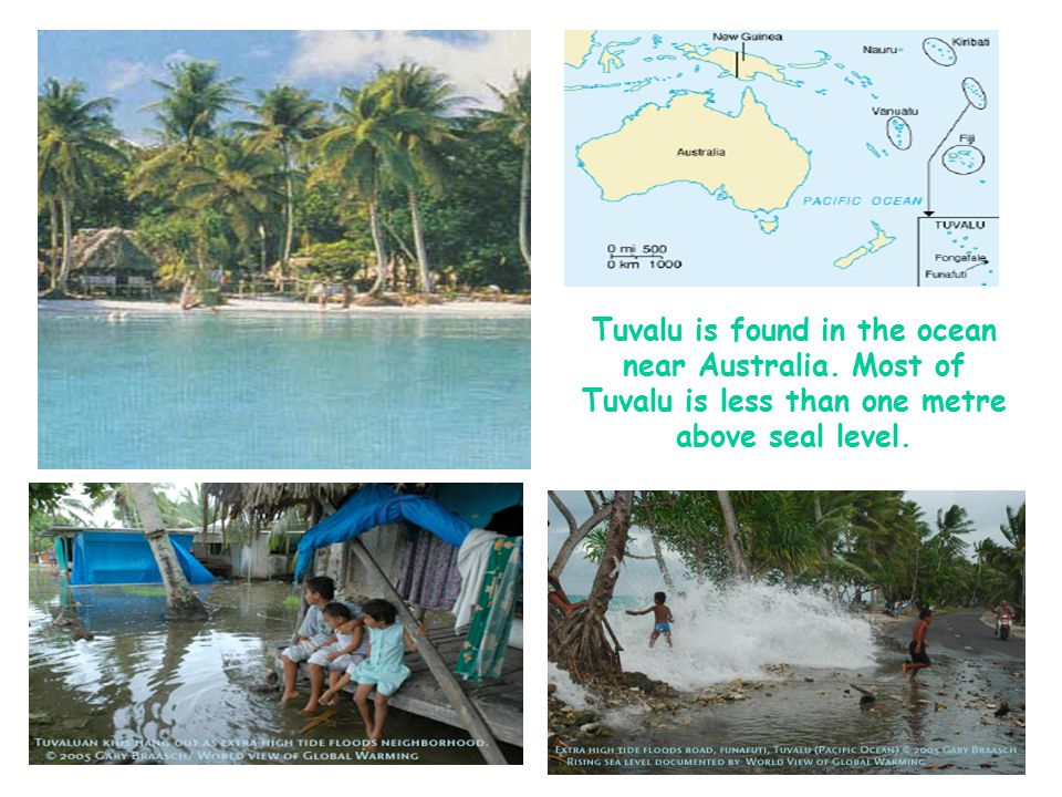 Tuvalu is found in the ocean near Australia. Most of Tuvalu is less than one metre above seal level.