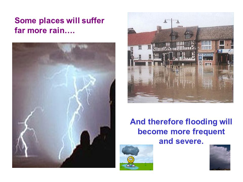 Some places will suffer far more rain…. And therefore flooding will become more frequent and severe.