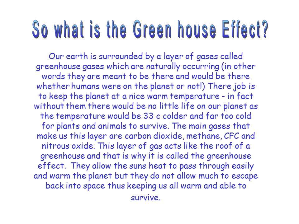 Our earth is surrounded by a layer of gases called greenhouse gases which are naturally occurring (in other words they are meant to be there and would