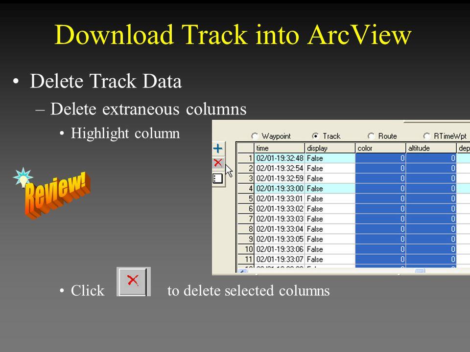 Download Track into ArcView Delete Track Data –Delete extraneous columns Highlight column Click to delete selected columns