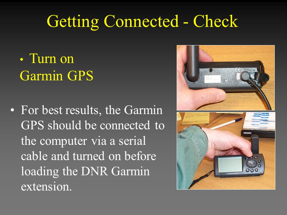 Getting Connected - Check For best results, the Garmin GPS should be connected to the computer via a serial cable and turned on before loading the DNR