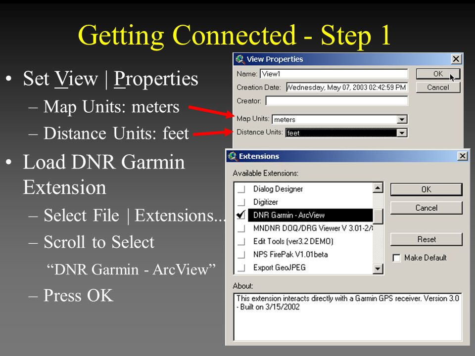 Getting Connected - Step 1 Set View | Properties –Map Units: meters –Distance Units: feet Load DNR Garmin Extension –Select File | Extensions... –Scro