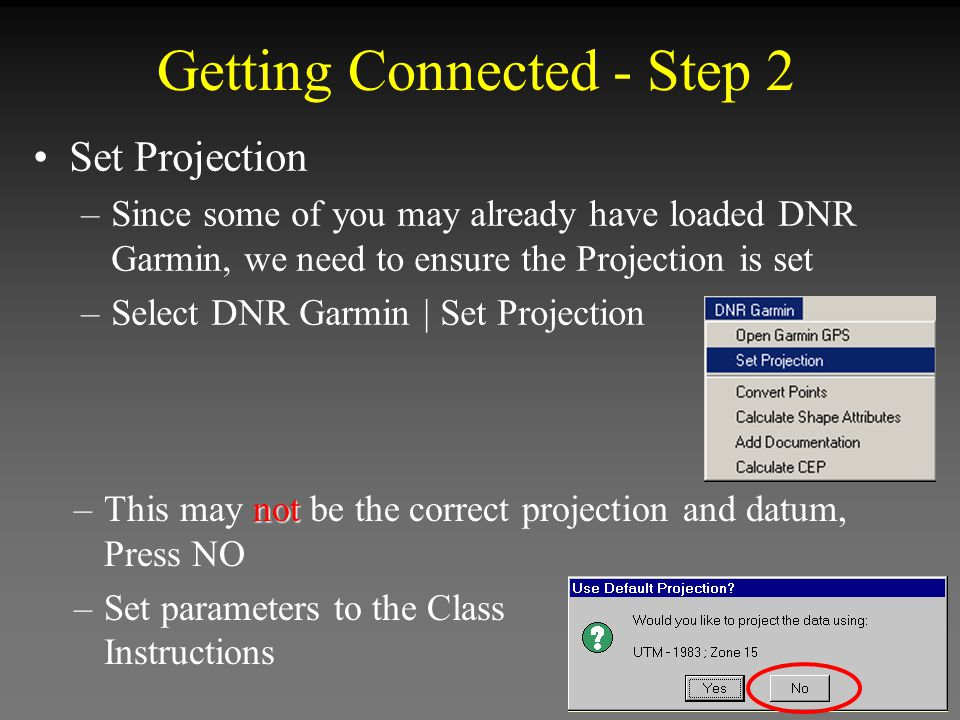 Getting Connected - Step 2 not –This may not be the correct projection and datum, Press NO –Set parameters to the Class Instructions Set Projection –S