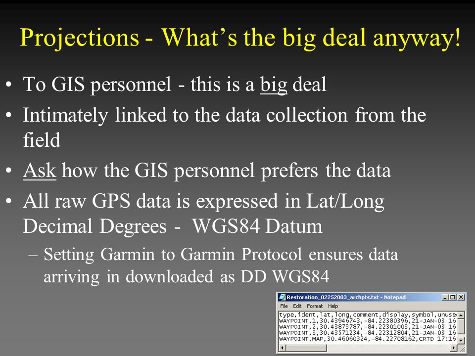 To GIS personnel - this is a big deal Intimately linked to the data collection from the field Ask how the GIS personnel prefers the data All raw GPS data is expressed in Lat/Long Decimal Degrees - WGS84 Datum –Setting Garmin to Garmin Protocol ensures data arriving in downloaded as DD WGS84 Projections - What's the big deal anyway!