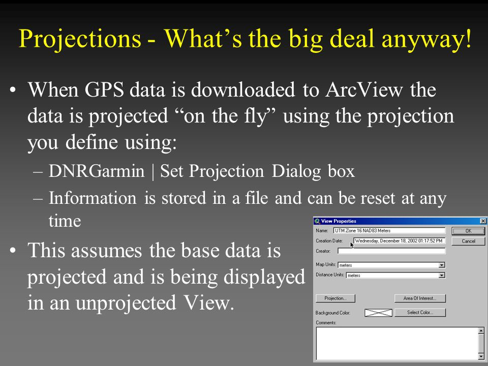 """When GPS data is downloaded to ArcView the data is projected """"on the fly"""" using the projection you define using: –DNRGarmin 