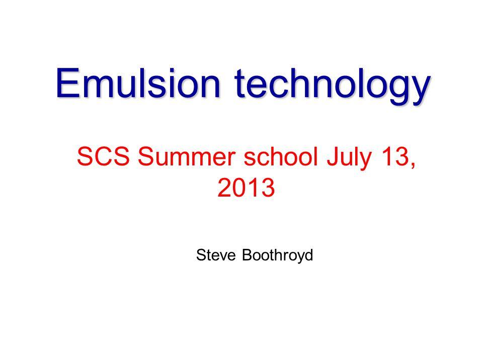 Emulsion technology SCS Summer school July 13, 2013 Steve Boothroyd