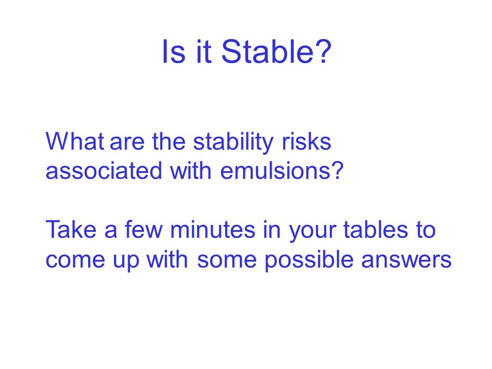 Is it Stable? What are the stability risks associated with emulsions? Take a few minutes in your tables to come up with some possible answers